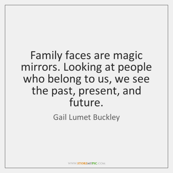 Family faces are magic mirrors. Looking at people who belong to us, ...