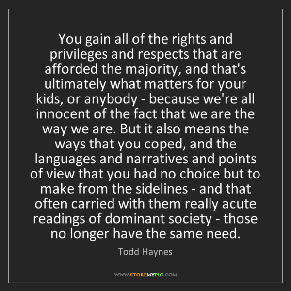 Todd Haynes: You gain all of the rights and privileges and respects...