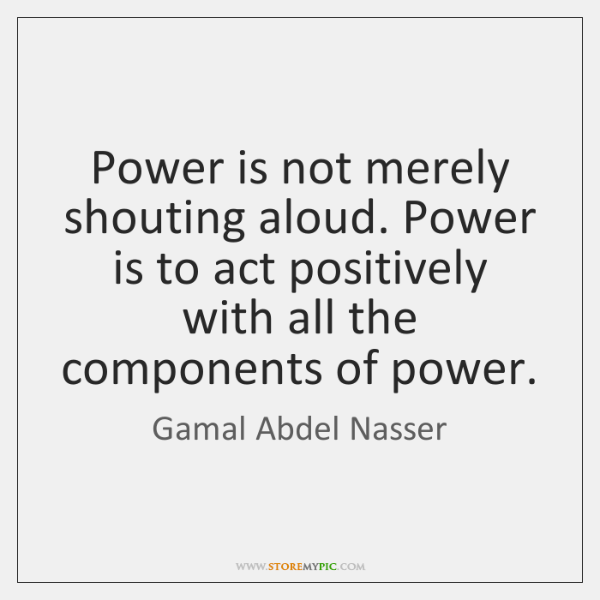 Power is not merely shouting aloud. Power is to act positively with ...