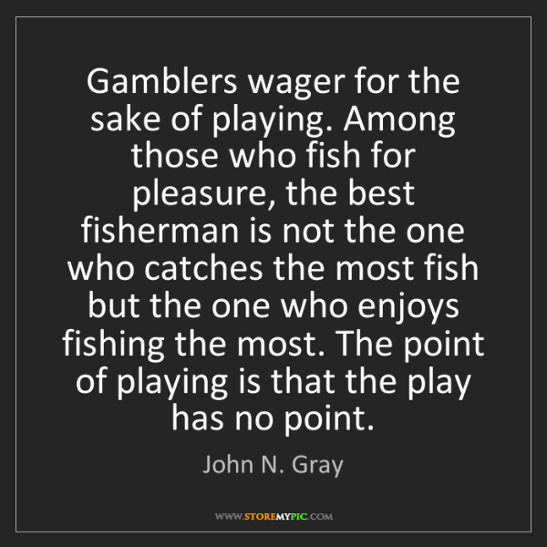 John N. Gray: Gamblers wager for the sake of playing. Among those who...