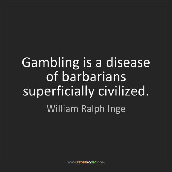 William Ralph Inge: Gambling is a disease of barbarians superficially civilized.