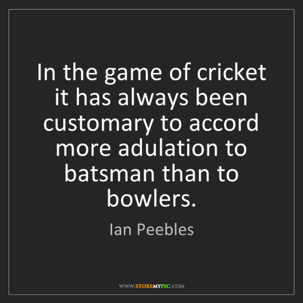 Ian Peebles: In the game of cricket it has always been customary to...