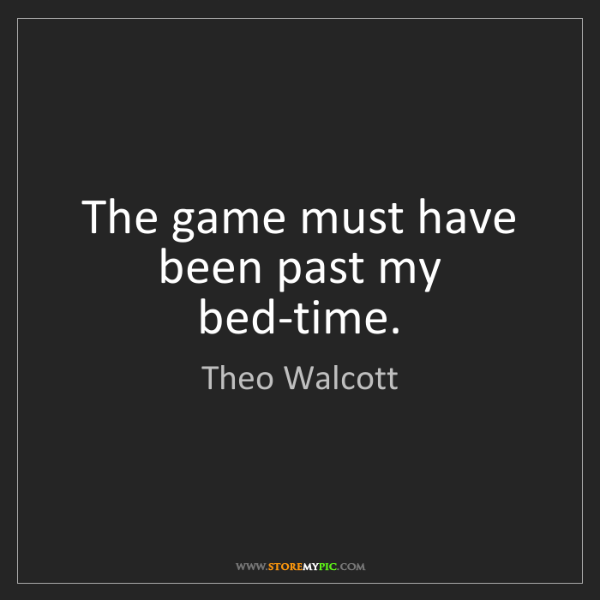 Theo Walcott: The game must have been past my bed-time.