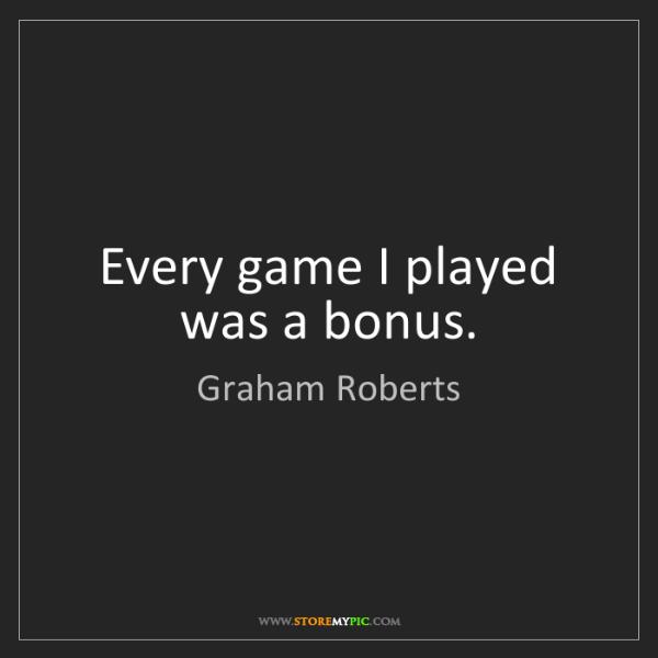 Graham Roberts: Every game I played was a bonus.