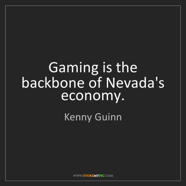 Kenny Guinn: Gaming is the backbone of Nevada's economy.