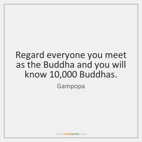 Regard everyone you meet as the Buddha and you will know 10,000 Buddhas.