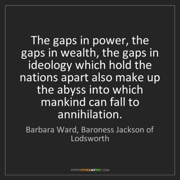 Barbara Ward, Baroness Jackson of Lodsworth: The gaps in power, the gaps in wealth, the gaps in ideo