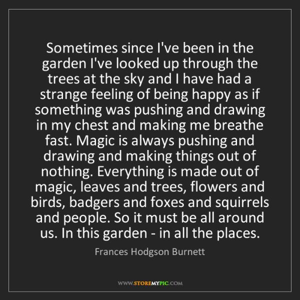 Frances Hodgson Burnett: Sometimes since I've been in the garden I've looked up...