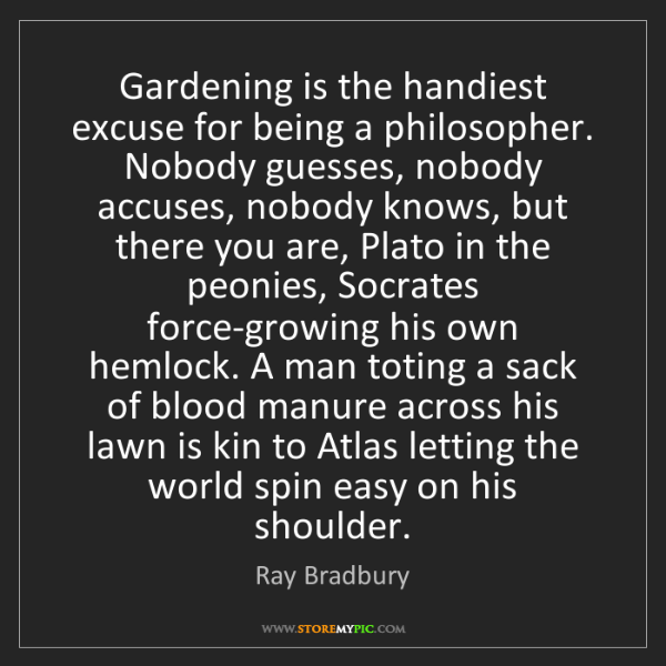 Ray Bradbury: Gardening is the handiest excuse for being a philosopher....