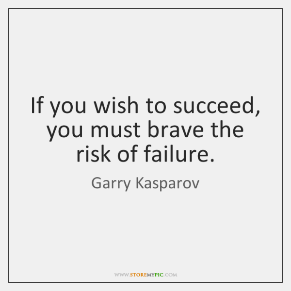 If you wish to succeed, you must brave the risk of failure.