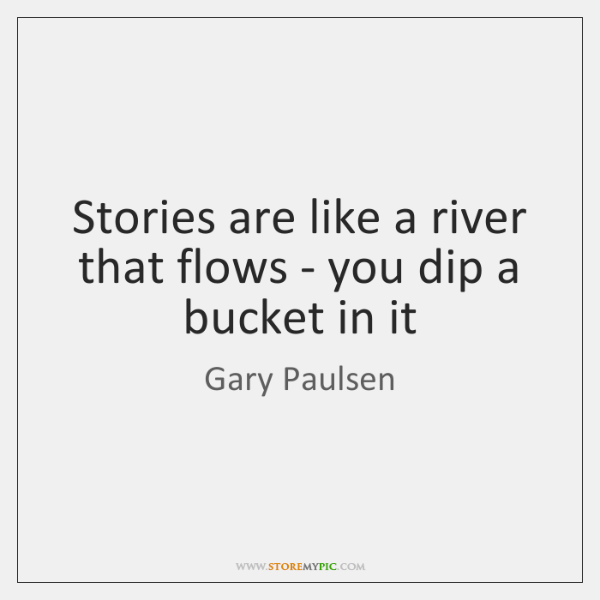 Stories are like a river that flows - you dip a bucket ...
