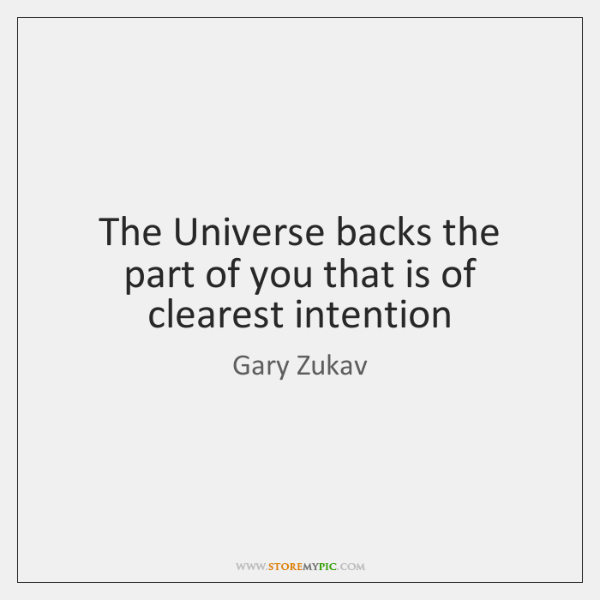The Universe backs the part of you that is of clearest intention