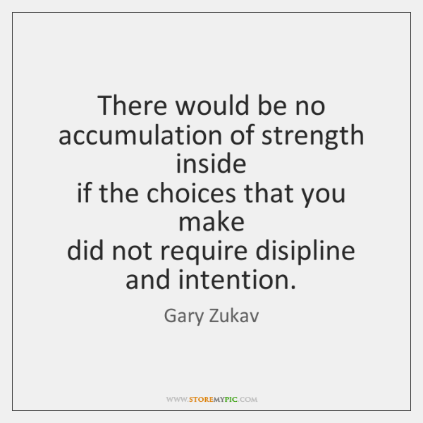 There would be no accumulation of strength inside   if the choices that ...