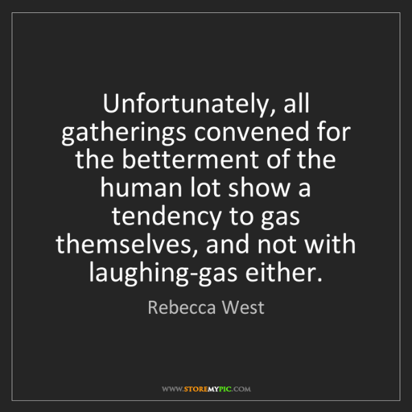 Rebecca West: Unfortunately, all gatherings convened for the betterment...
