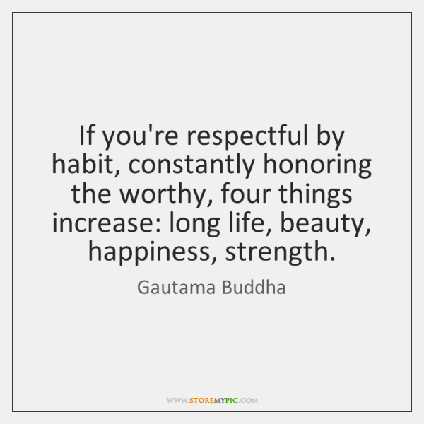 If you're respectful by habit, constantly honoring the worthy, four things increase: ...