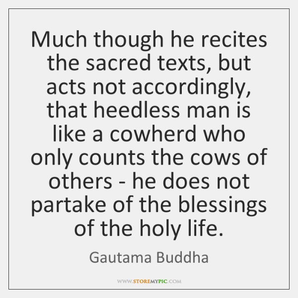 Much though he recites the sacred texts, but acts not accordingly, that ...