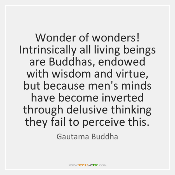 Wonder of wonders! Intrinsically all living beings are Buddhas, endowed with wisdom ...