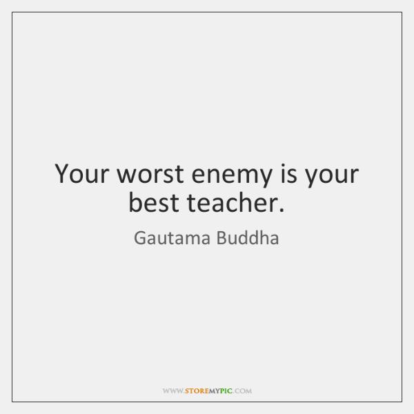 Your worst enemy is your best teacher.