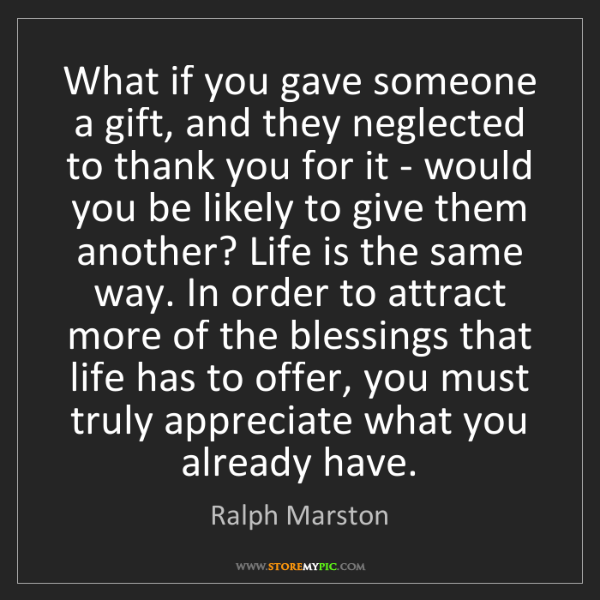 Ralph Marston: What if you gave someone a gift, and they neglected to...