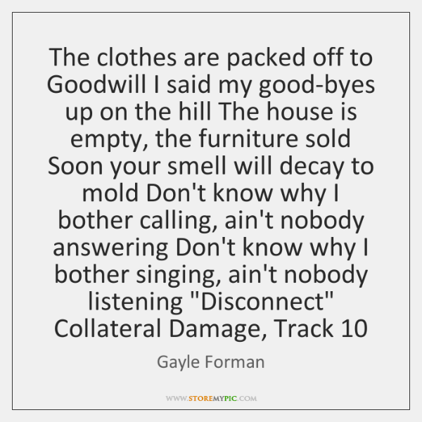 The clothes are packed off to Goodwill I said my good-byes up ...