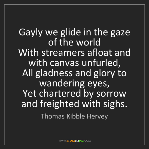 Thomas Kibble Hervey: Gayly we glide in the gaze of the world   With streamers...