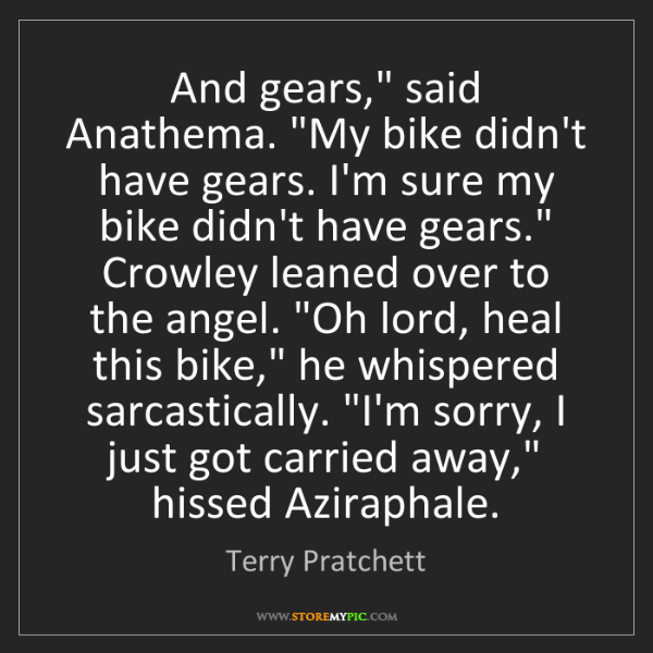 "Terry Pratchett: And gears,"" said Anathema. ""My bike didn't have gears...."
