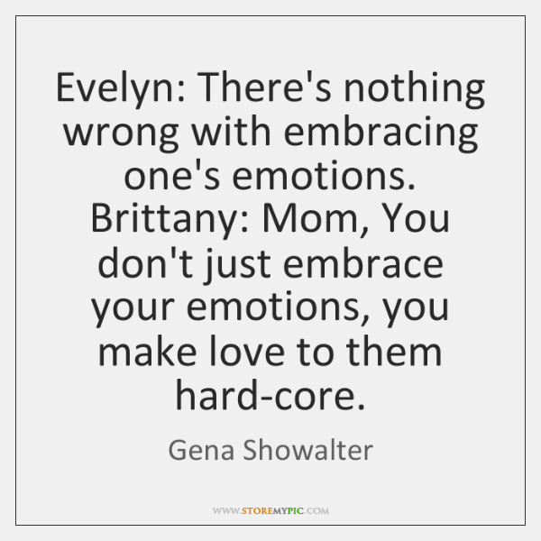 Evelyn: There's nothing wrong with embracing one's emotions. Brittany: Mom, You don't ...