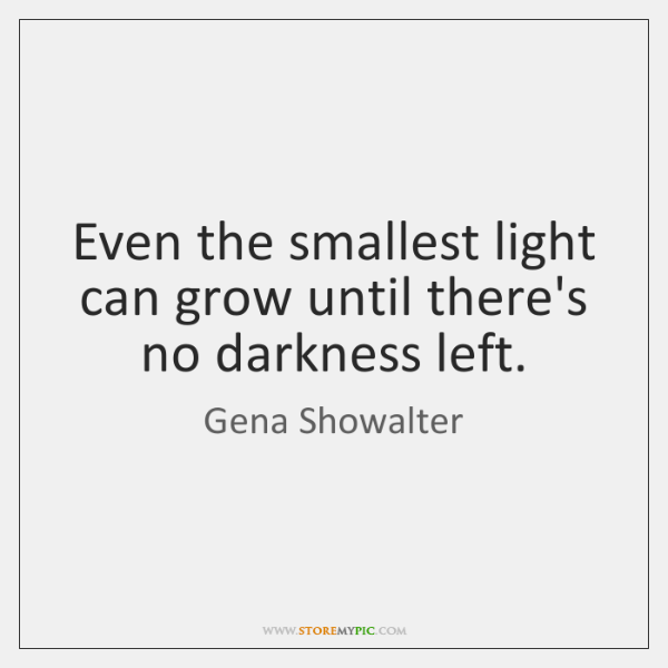 Even the smallest light can grow until there's no darkness left.