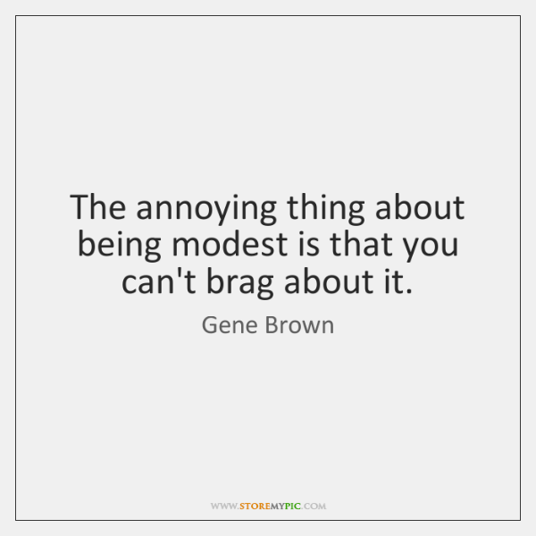 The annoying thing about being modest is that you can't brag about ...