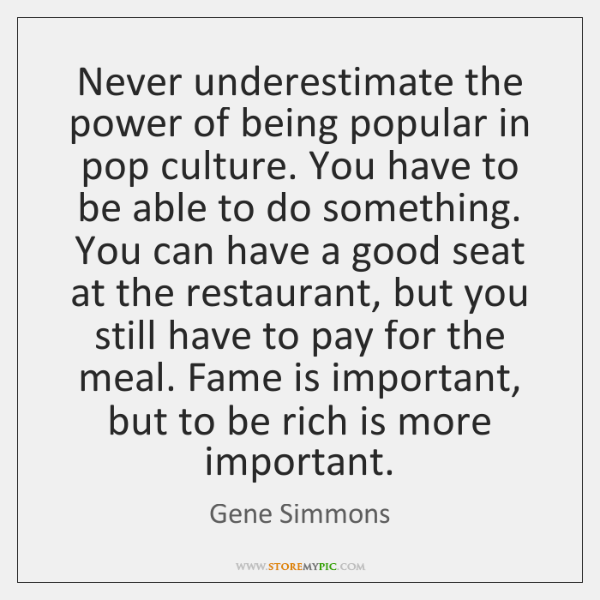 Never underestimate the power of being popular in pop culture. You have ...