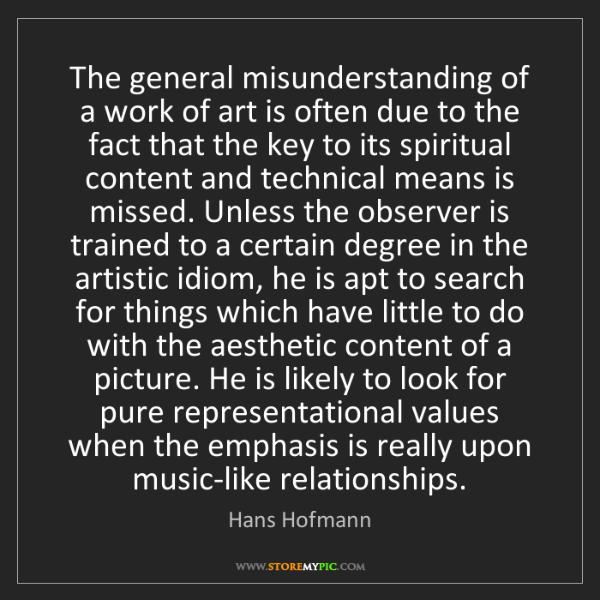 Hans Hofmann: The general misunderstanding of a work of art is often...