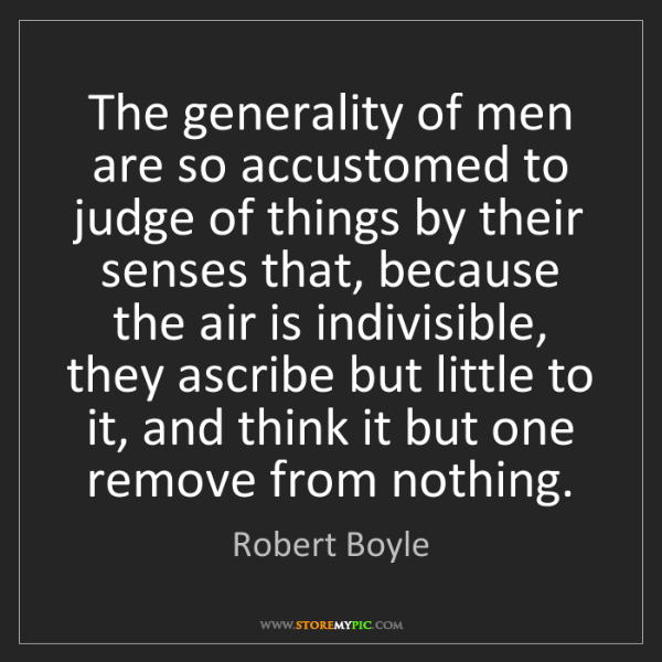 Robert Boyle: The generality of men are so accustomed to judge of things...