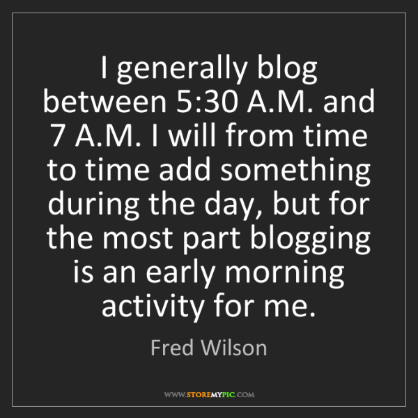 Fred Wilson: I generally blog between 5:30 A.M. and 7 A.M. I will...