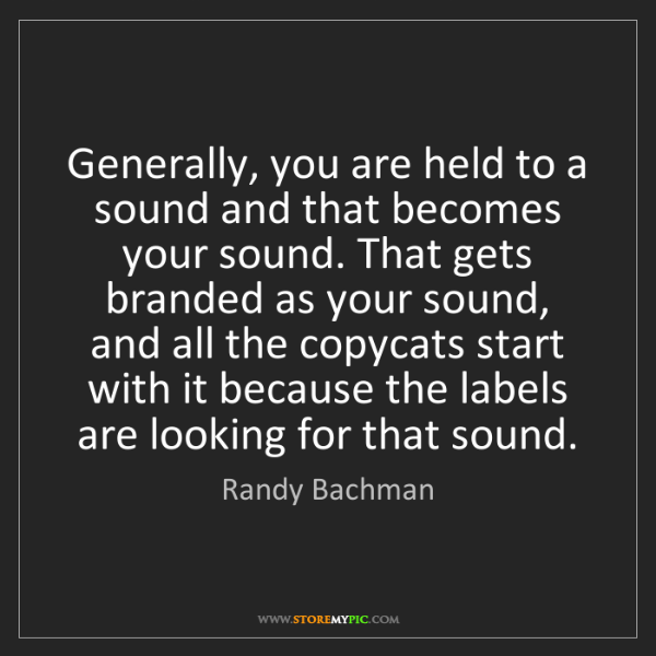 Randy Bachman: Generally, you are held to a sound and that becomes your...