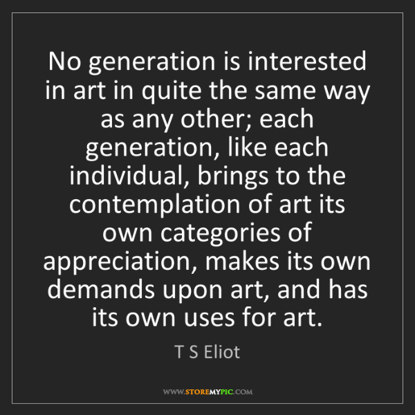 T S Eliot: No generation is interested in art in quite the same...