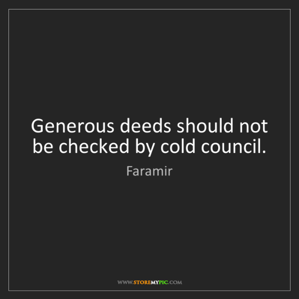 Faramir: Generous deeds should not be checked by cold council.