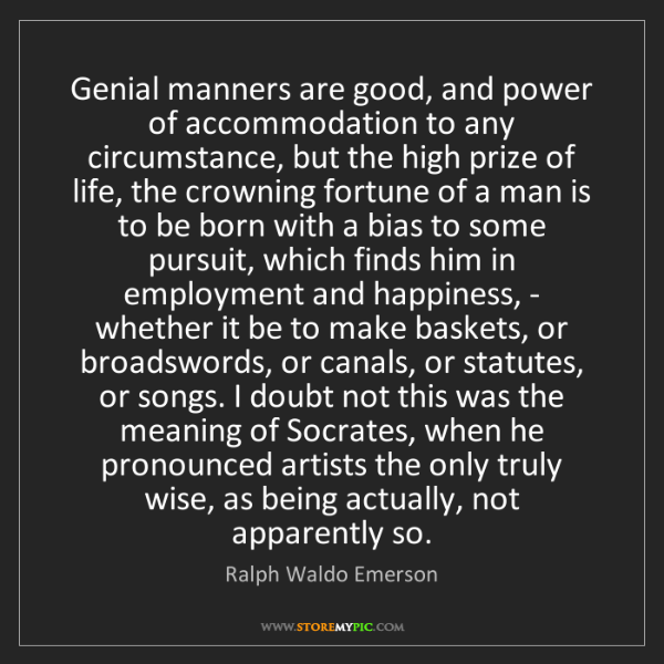 Ralph Waldo Emerson: Genial manners are good, and power of accommodation to...