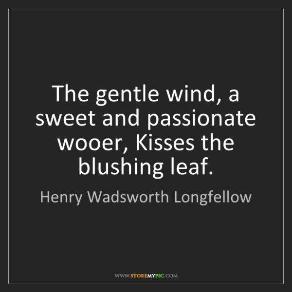 Henry Wadsworth Longfellow: The gentle wind, a sweet and passionate wooer, Kisses...