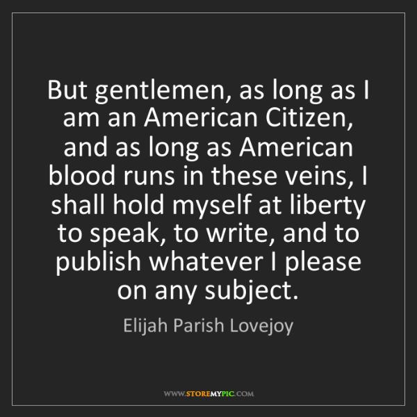 Elijah Parish Lovejoy: But gentlemen, as long as I am an American Citizen, and...