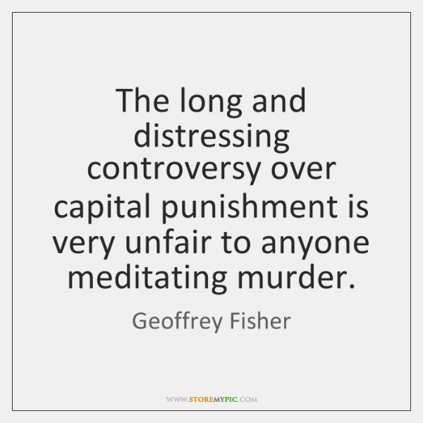 The long and distressing controversy over capital punishment is very unfair to ...