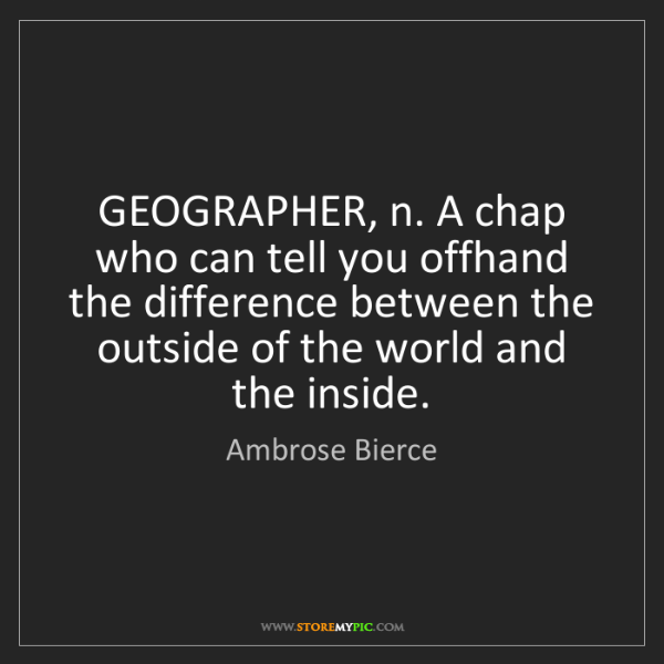 Ambrose Bierce: GEOGRAPHER, n. A chap who can tell you offhand the difference...