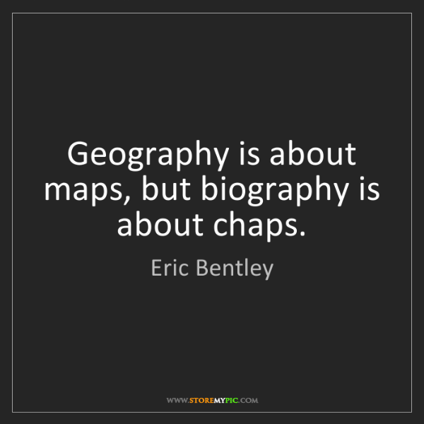 Eric Bentley: Geography is about maps, but biography is about chaps.