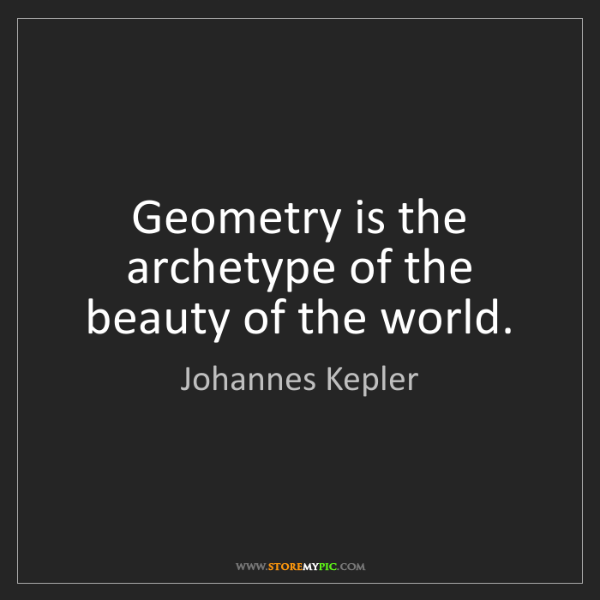 Johannes Kepler: Geometry is the archetype of the beauty of the world.