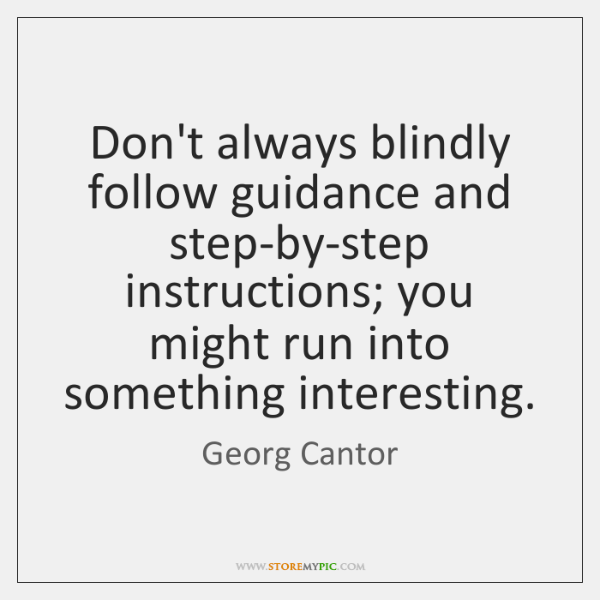 Don't always blindly follow guidance and step-by-step instructions; you might run into ...