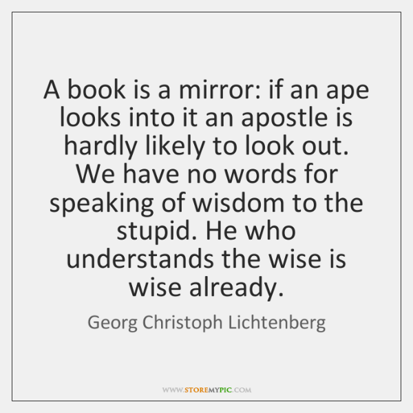 A book is a mirror: if an ape looks into it an ...