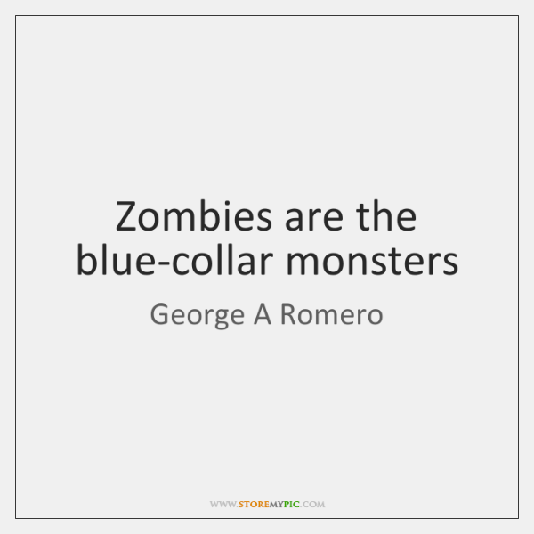 Zombies are the blue-collar monsters