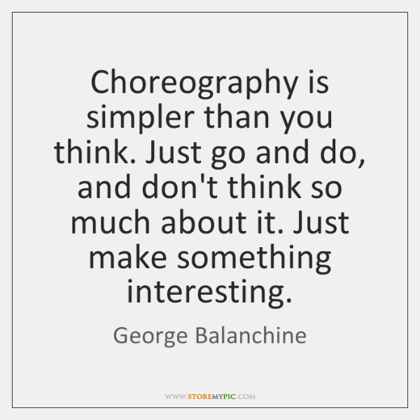Choreography is simpler than you think. Just go and do, and don't ...
