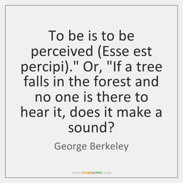 """To be is to be perceived (Esse est percipi)."""" Or, """"If a ..."""