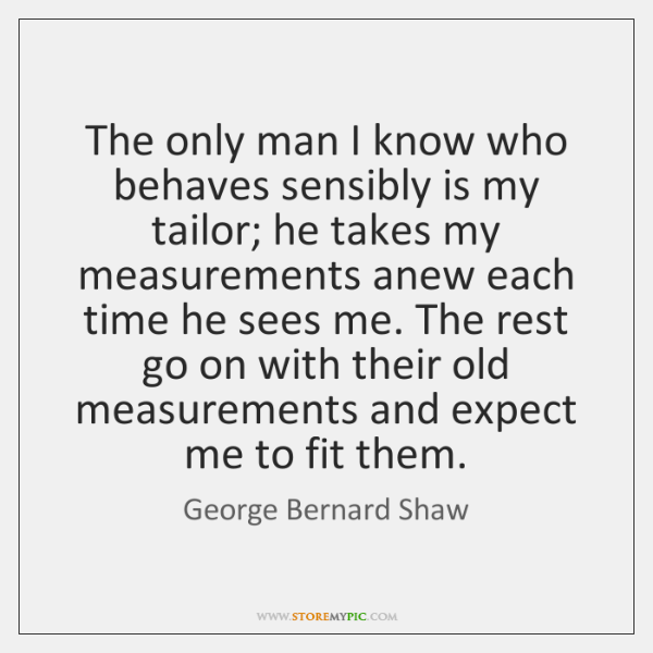 The only man I know who behaves sensibly is my tailor; he ...