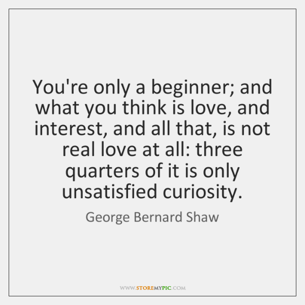 You're only a beginner; and what you think is love, and interest, ...